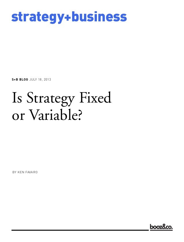 S+B BLOG JULY 18, 2013 strategy+business Is Strategy Fixed or Variable? BY KEN FAVARO