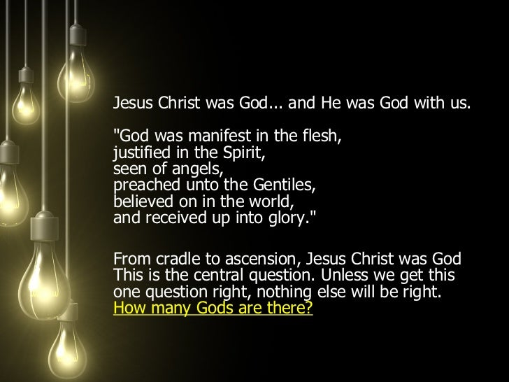 <ul><li>Jesus Christ was God... and He was God with us.  &quot;God was manifest in the flesh,  justified in the Spirit,  s...