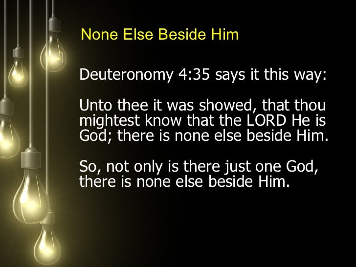 <ul><li>Deuteronomy 4:35 says it this way:  Unto thee it was showed, that thou mightest know that the LORD He is God; ther...