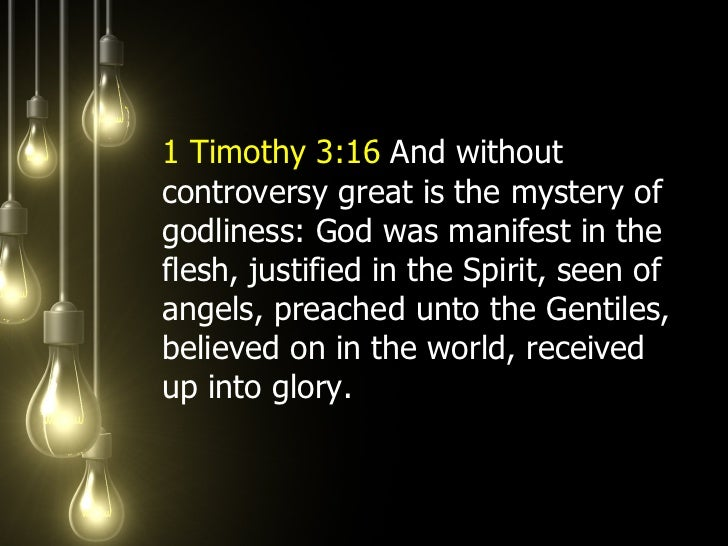 <ul><li>1 Timothy 3:16  And without controversy great is the mystery of godliness: God was manifest in the flesh, justifie...
