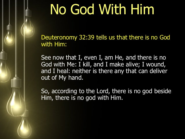 No God With Him  <ul><li>Deuteronomy 32:39 tells us that there is no God with Him:  See now that I, even I, am He, and the...