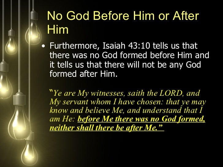 <ul><li>Furthermore, Isaiah 43:10 tells us that there was no God formed before Him and it tells us that there will not be ...