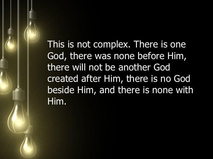<ul><li>This is not complex. There is one God, there was none before Him, there will not be another God created after Him,...