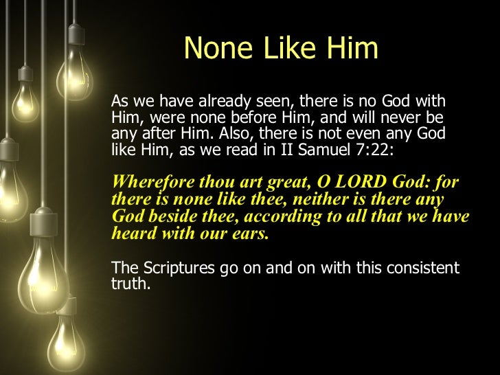 None Like Him <ul><li>As we have already seen, there is no God with Him, were none before Him, and will never be any after...