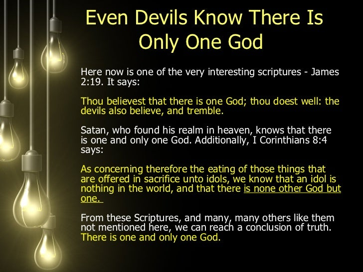 Even Devils Know There Is Only One God  <ul><li>Here now is one of the very interesting scriptures - James 2:19. It says: ...