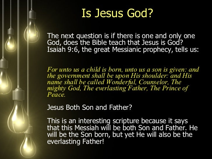 Is Jesus God?  <ul><li>The next question is if there is one and only one God, does the Bible teach that Jesus is God? Isai...