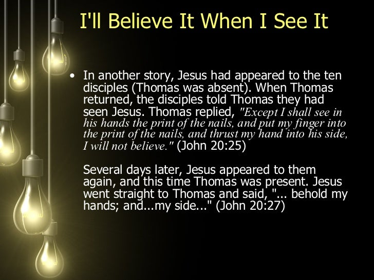 I'll Believe It When I See It  <ul><li>In another story, Jesus had appeared to the ten disciples (Thomas was absent). When...