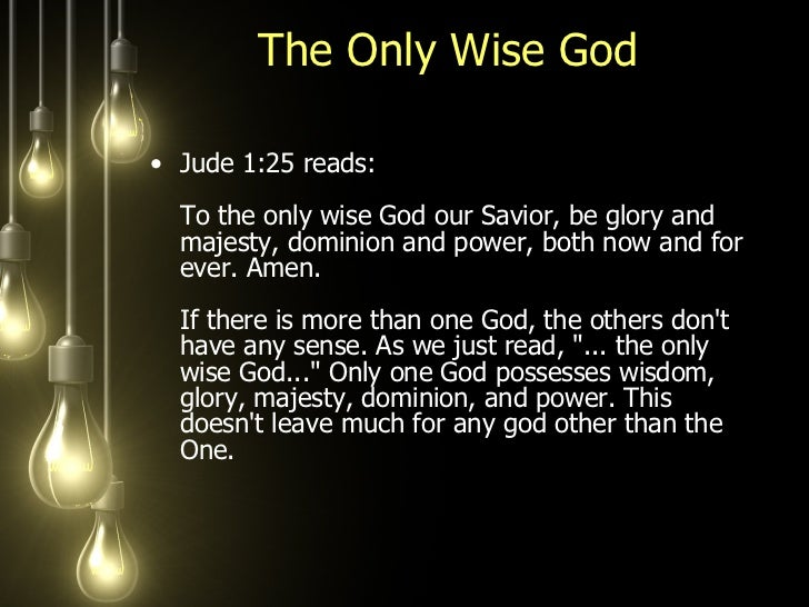 The Only Wise God  <ul><li>Jude 1:25 reads:  To the only wise God our Savior, be glory and majesty, dominion and power, bo...