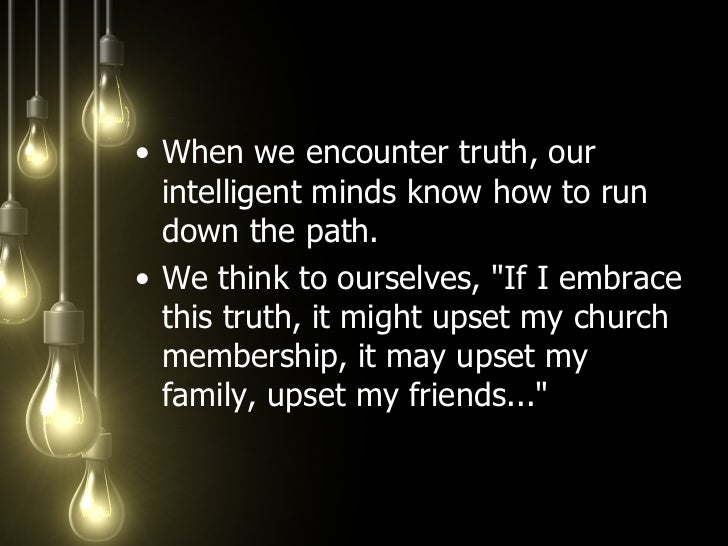 <ul><li>When we encounter truth, our intelligent minds know how to run down the path.  </li></ul><ul><li>We think to ourse...