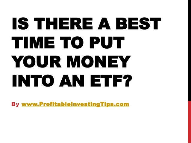IS THERE A BEST TIME TO PUT YOUR MONEY INTO AN ETF? By www.ProfitableInvestingTips.com