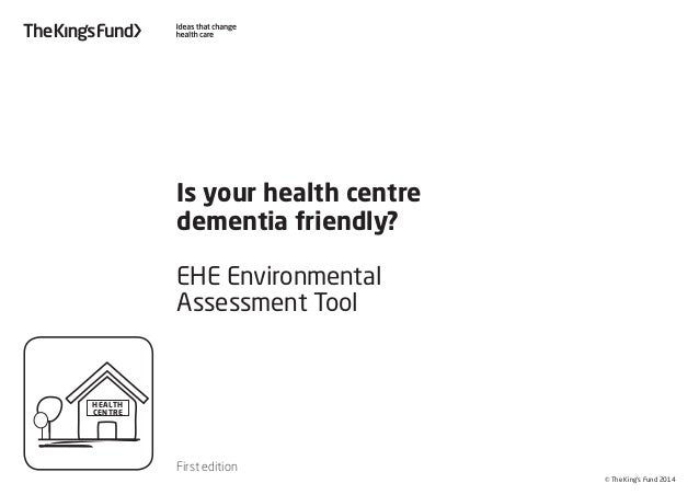 © The King's Fund 2014 Is your health centre dementia friendly? EHE Environmental Assessment Tool First edition HEALTH CEN...