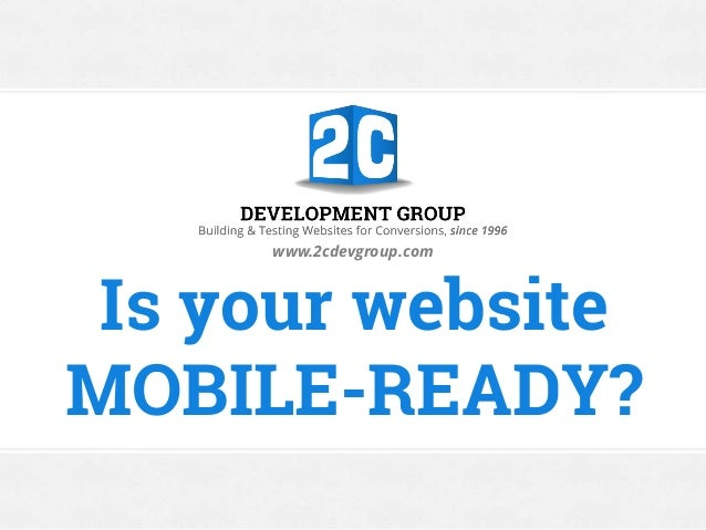 Is your website MOBILE-READY? www.2cdevgroup.com