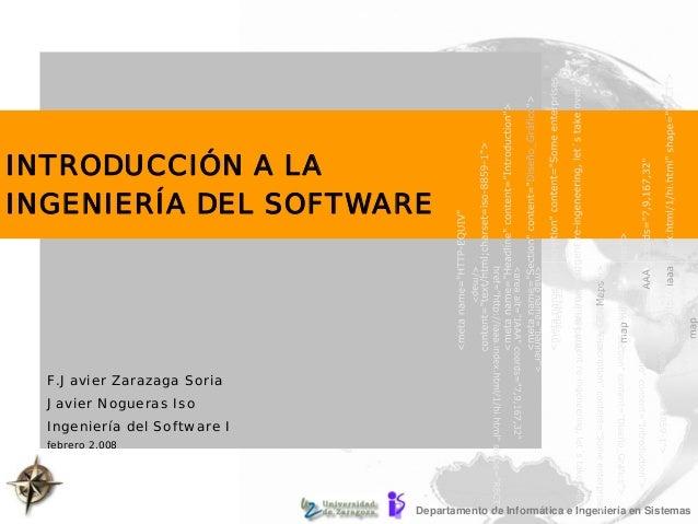 Departamento de Informática e Ingeniería en Sistemas INTRODUCCIÓN A LA INGENIERÍA DEL SOFTWARE F.Javier Zarazaga Soria Jav...