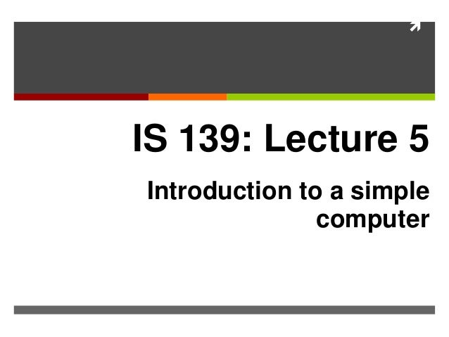  IS 139: Lecture 5 Introduction to a simple computer