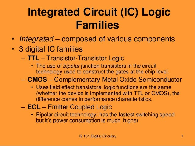 Integrated Circuit (IC) Logic Families • Integrated – composed of various components • 3 digital IC families – TTL – Trans...