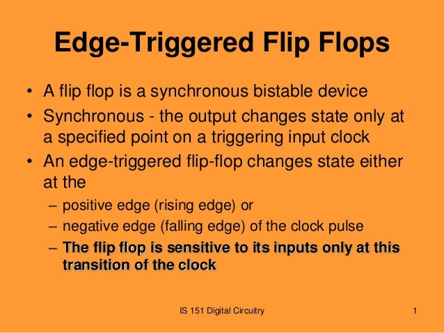 Edge-Triggered Flip Flops • A flip flop is a synchronous bistable device • Synchronous - the output changes state only at ...
