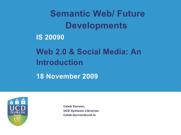 Semantic Web/ Future Developments  Caleb Derven, UCD Systems Librarian [email_address] IS 20090 Web 2.0 & Social Media: An...