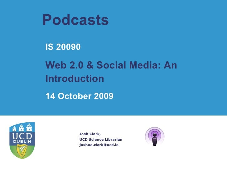 Podcasts  Josh Clark, UCD Science Librarian [email_address] IS 20090 Web 2.0 & Social Media: An Introduction   14 October ...