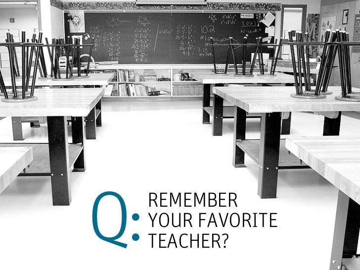 Q:   REMEMBER     YOUR FAVORITE     TEACHER?