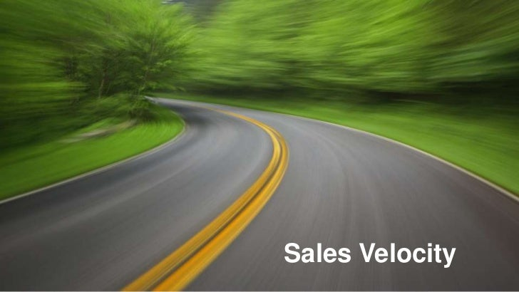 What levers can I pull?     Sales          #Deals x $Value x %Close    Velocity   =     Length of Sales Cycle