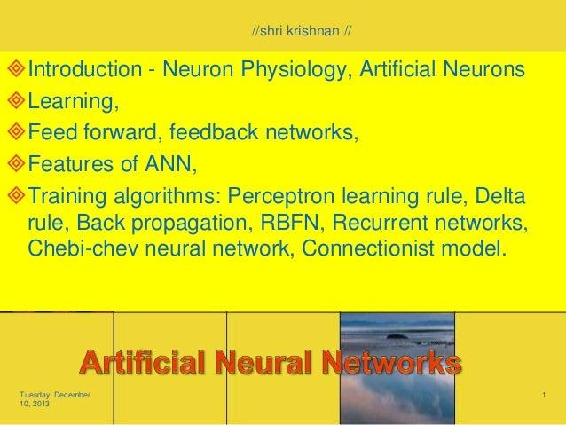 //shri krishnan //  Introduction - Neuron Physiology, Artificial Neurons Learning, Feed forward, feedback networks, Fe...