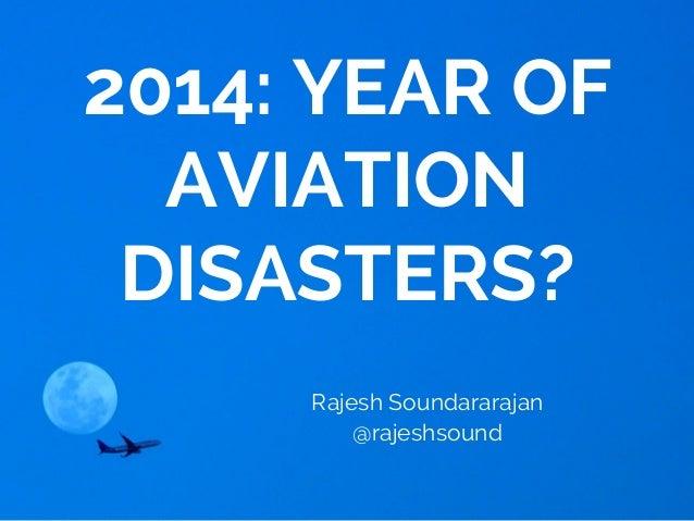 2014: YEAR OF AVIATION DISASTERS? Rajesh Soundararajan @rajeshsound