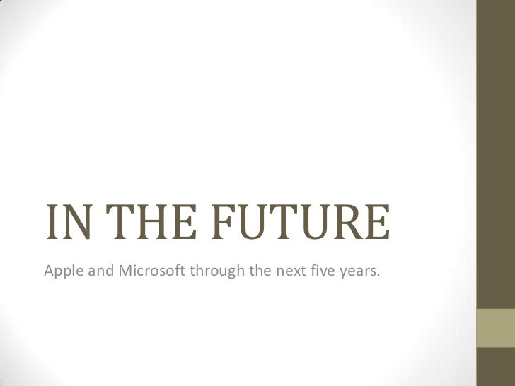 IN THE FUTUREApple and Microsoft through the next five years.