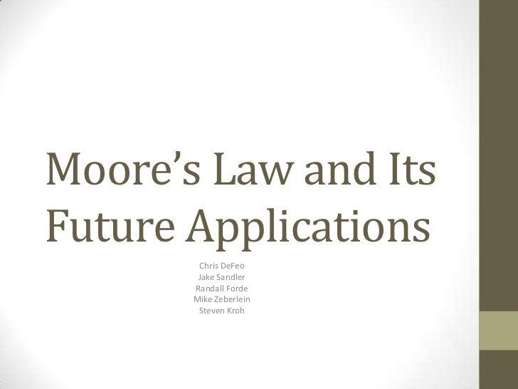 Moore's Law and ItsFuture Applications        Chris DeFeo        Jake Sandler       Randall Forde       Mike Zeberlein    ...