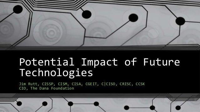 Potential Impact of Future Technologies Jim Rutt, CISSP, CISM, CISA, CGEIT, C|CISO, CRISC, CCSK CIO, The Dana Foundation