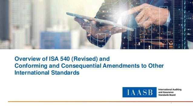 Overview of ISA 540 (Revised) and Conforming and Consequential Amendments to Other International Standards 1
