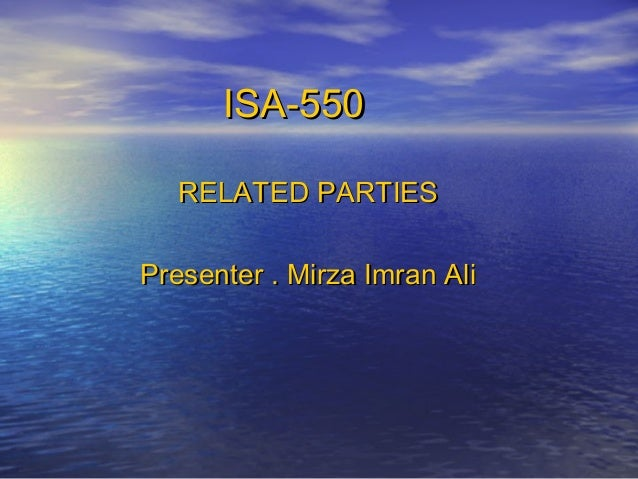 ISA-550 RELATED PARTIES Presenter . Mirza Imran Ali
