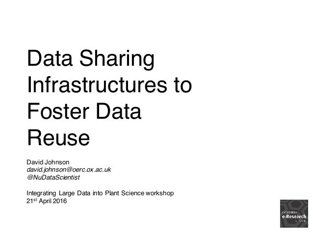 Data Sharing Infrastructures to Foster Data Reuse David Johnson david.johnson@oerc.ox.ac.uk @NuDataScientist Integrating L...