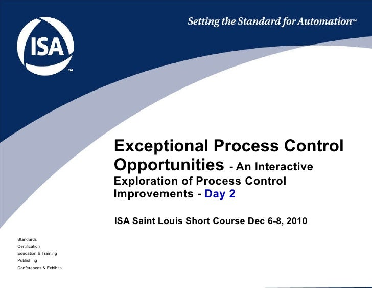 ISA Saint Louis Short Course Dec 6-8, 2010 Exceptional Process Control Opportunities  - An Interactive Exploration of Proc...