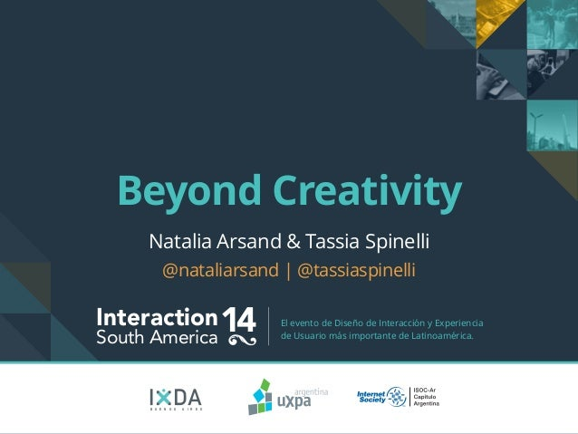 Beyond Creativity  Natalia Arsand & Tassia Spinelli  @nataliarsand | @tassiaspinelli  Interaction14 South America El event...