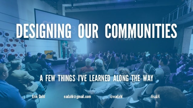 DESIGNING OUR COMMUNITIES  A FEW THINGS I'VE LEARNED ALONG THE WAY  Erik Dahl eadahl@gmail.com @eadahl #isa14
