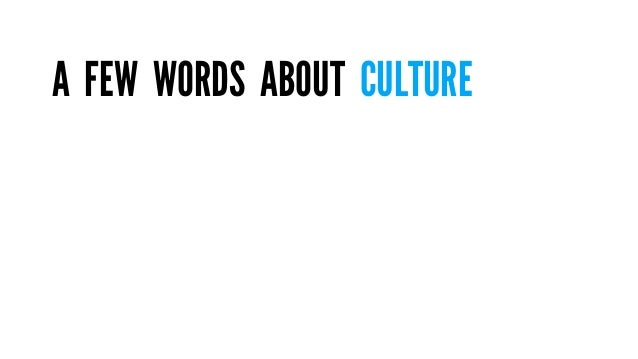WE MAKE CULTURE, BUT CULTURE  MAKES US WHO WE ARE.