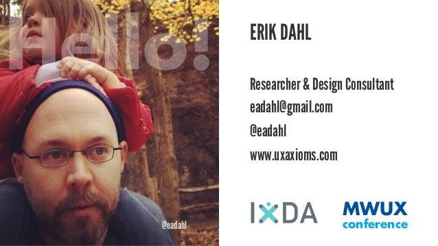 @eadahl  ERIK DAHL  Researcher & Design Consultant  eadahl@gmail.com  @eadahl  MWUX  conference  www.uxaxioms.com  Hello!