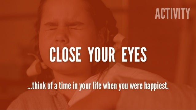 Activity  Close your eyes  Activity ACTIVITY  CLOSE YOUR EYES  …think of a time in your life when you were happiest.
