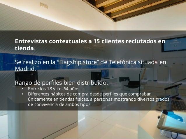 """Entrevistas contextuales a 15 clientes reclutados en  tienda.  Se realizo en la """"Flagship store"""" de Telefónica situada en ..."""