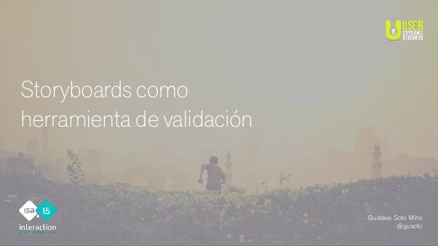 Storyboards como herramienta de validación Gustavo Soto Mino @gusoto