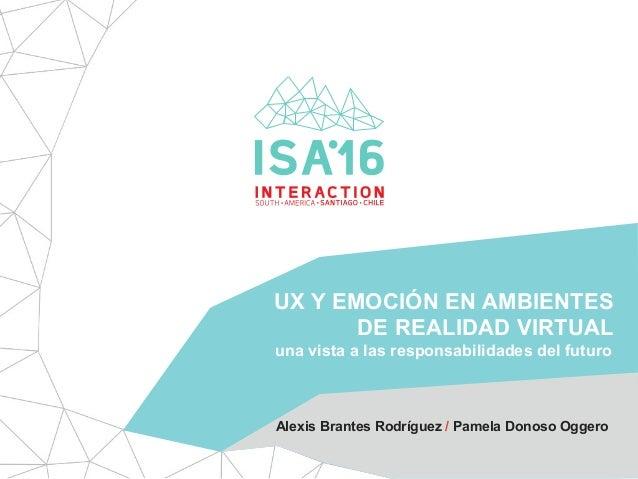 UX Y EMOCIÓN EN AMBIENTES DE REALIDAD VIRTUAL Alexis Brantes Rodríguez / Pamela Donoso Oggero una vista a las responsabili...