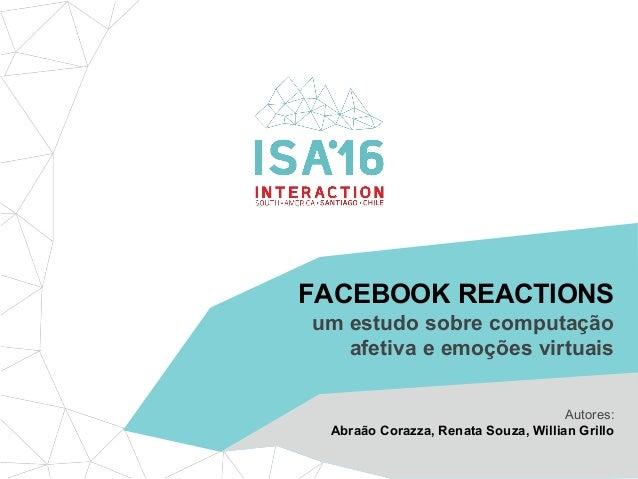 FACEBOOK REACTIONS um estudo sobre computação afetiva e emoções virtuais Autores: Abraão Corazza, Renata Souza, Willian Gr...