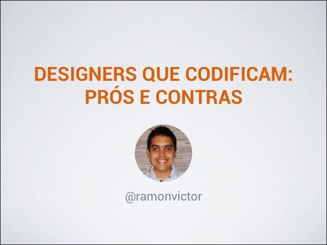 DESIGNERS QUE CODIFICAM: PRÓS E CONTRAS  @ramonvictor