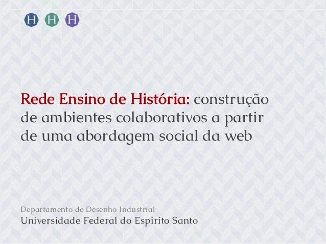 Rede Ensino de História: construção de ambientes colaborativos a partir de uma abordagem social da web  Departamento de De...