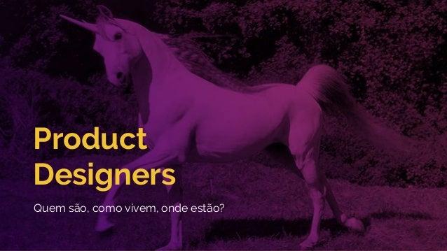Product Designers Quem são, como vivem, onde estão?