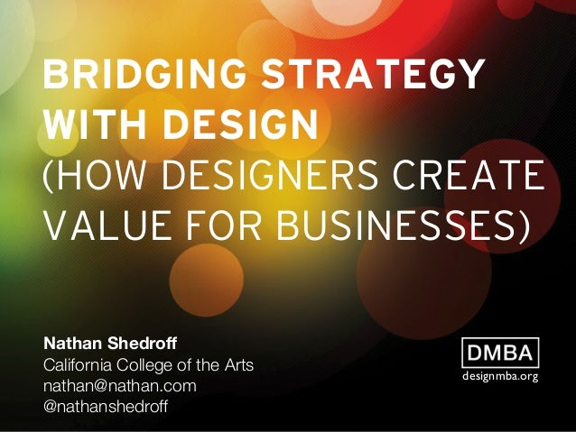 BRIDGING STRATEGY WITH DESIGN (HOW DESIGNERS CREATE VALUE FOR BUSINESSES) Nathan Shedroff California College of the Arts na...