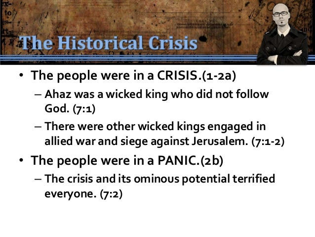 • The people were in a CRISIS.(1-2a)  – Ahaz was a wicked king who did not follow    God. (7:1)  – There were other wicked...
