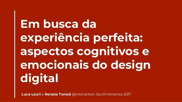 Em busca da experiência perfeita: aspectos cognitivos e emocionais do design digital Luca Lauri e Renata Tonezi @Interacti...