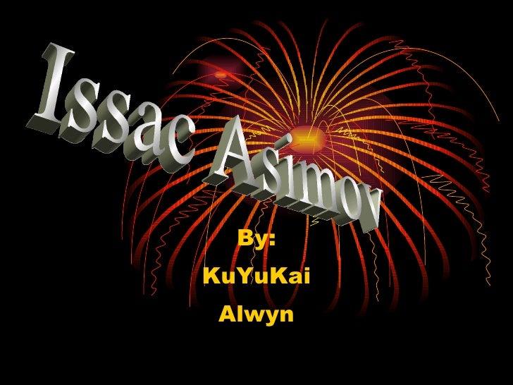 By: KuYuKai Alwyn Issac Asimov