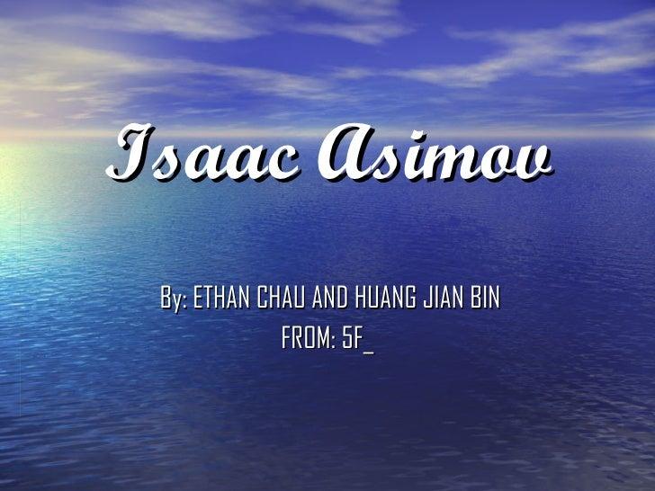 Isaac Asimov By: ETHAN CHAU AND HUANG JIAN BIN FROM: 5F_